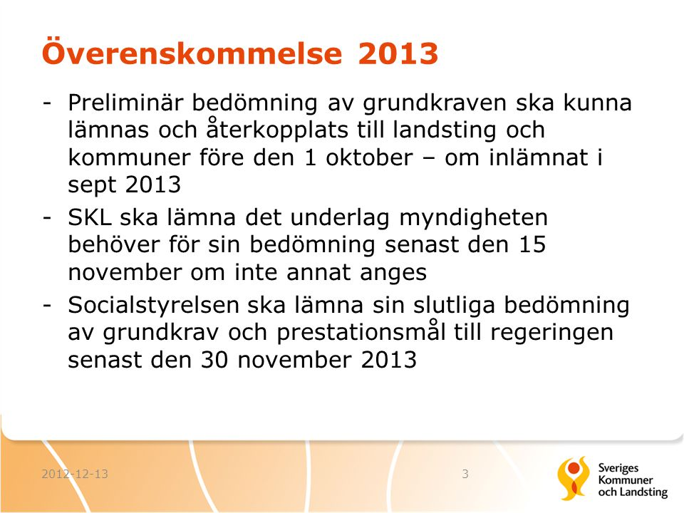 Överenskommelse 2013 Inlämning av uppgifter 1 november 2013 -SKL kommer ta emot material och vilja ha detta 1 november för sammanställning och kontroll att allt finns med -Inmatningsfunktion ska finnas till sommaren och i augusti ska det vara möjligt lägga in data 2012-12-134