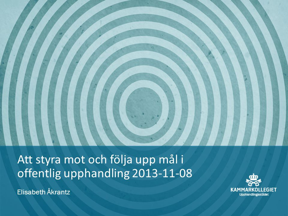 Att styra mot och följa upp mål i offentlig upphandling 2013-11-08 Elisabeth Åkrantz