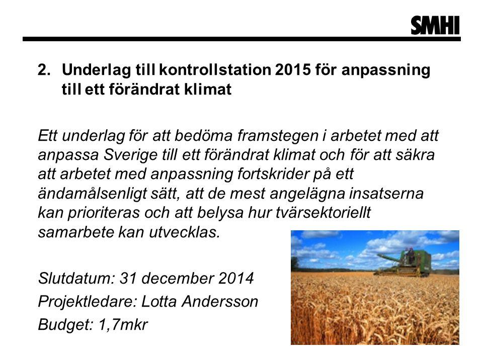2.Underlag till kontrollstation 2015 för anpassning till ett förändrat klimat Ett underlag för att bedöma framstegen i arbetet med att anpassa Sverige till ett förändrat klimat och för att säkra att arbetet med anpassning fortskrider på ett ändamålsenligt sätt, att de mest angelägna insatserna kan prioriteras och att belysa hur tvärsektoriellt samarbete kan utvecklas.