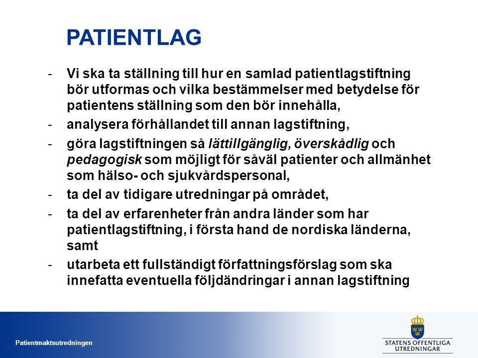 Patientmaktsutredningen PATIENTLAG -Vi ska ta ställning till hur en samlad patientlagstiftning bör utformas och vilka bestämmelser med betydelse för patientens ställning som den bör innehålla, -analysera förhållandet till annan lagstiftning, -göra lagstiftningen så lättillgänglig, överskådlig och pedagogisk som möjligt för såväl patienter och allmänhet som hälso- och sjukvårdspersonal, -ta del av tidigare utredningar på området, -ta del av erfarenheter från andra länder som har patientlagstiftning, i första hand de nordiska länderna, samt -utarbeta ett fullständigt författningsförslag som ska innefatta eventuella följdändringar i annan lagstiftning