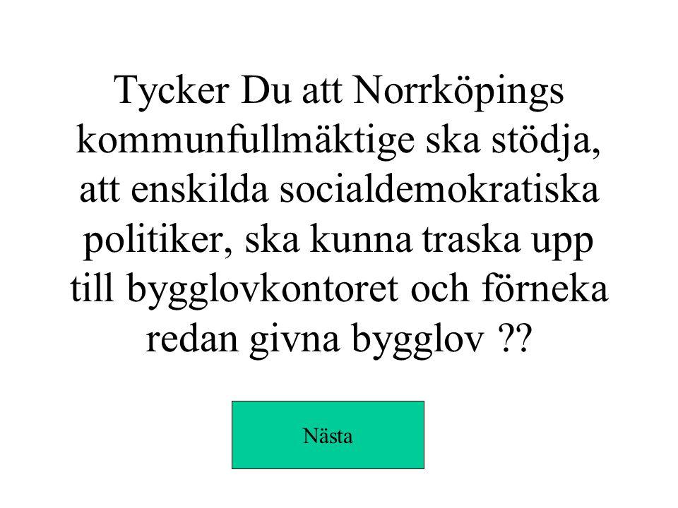 Tycker Du att Norrköpings kommunfullmäktige ska stödja, att enskilda socialdemokratiska politiker, ska kunna traska upp till bygglovkontoret och förneka redan givna bygglov .