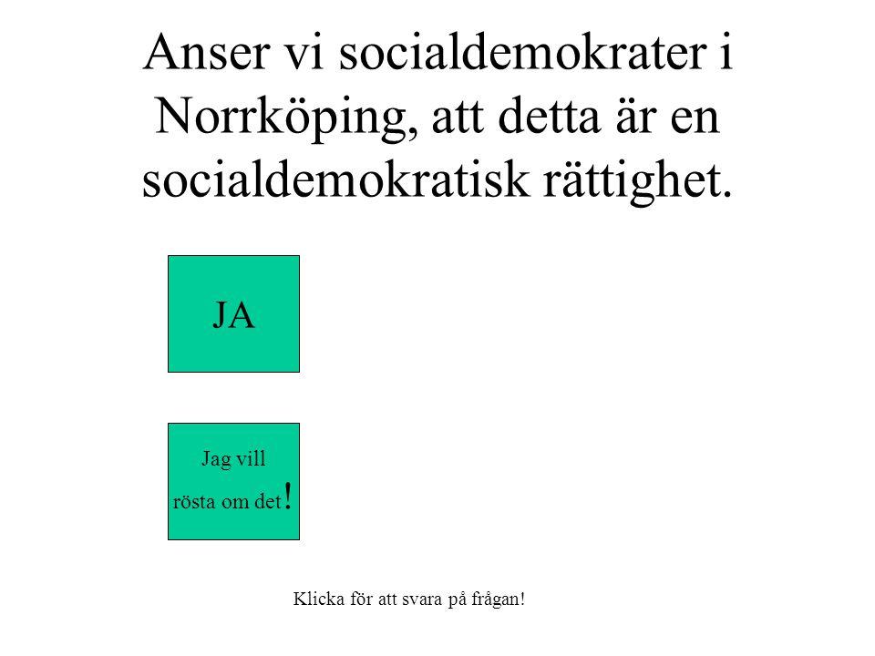 Anser vi socialdemokrater i Norrköping, att detta är en socialdemokratisk rättighet.