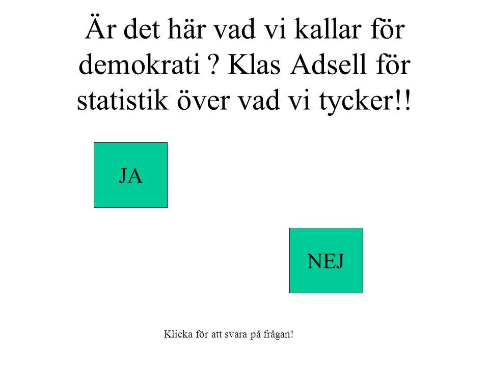Är det här vad vi kallar för demokrati . Klas Adsell för statistik över vad vi tycker!.