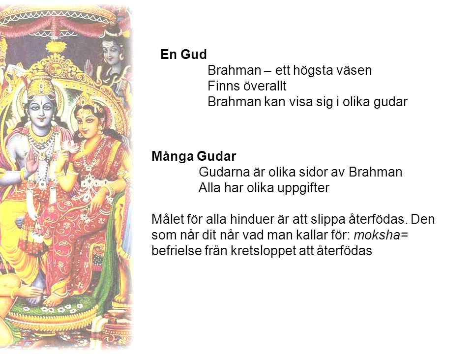 En Gud Brahman – ett högsta väsen Finns överallt Brahman kan visa sig i olika gudar Många Gudar Gudarna är olika sidor av Brahman Alla har olika uppgifter Målet för alla hinduer är att slippa återfödas.