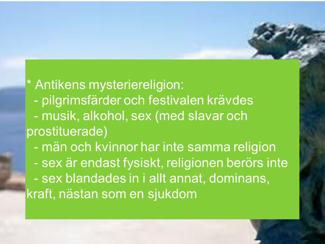 * Antikens mysteriereligion: - pilgrimsfärder och festivalen krävdes - musik, alkohol, sex (med slavar och prostituerade) - män och kvinnor har inte s