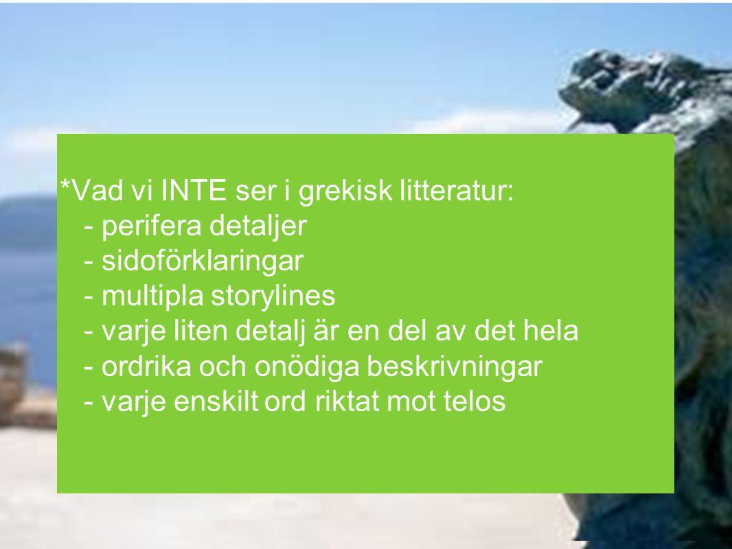 *Vad vi INTE ser i grekisk litteratur: - perifera detaljer - sidoförklaringar - multipla storylines - varje liten detalj är en del av det hela - ordri