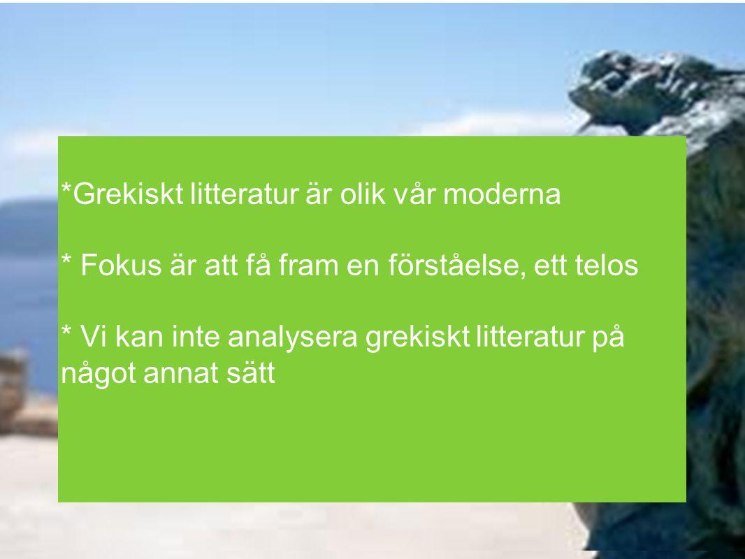 *Grekiskt litteratur är olik vår moderna * Fokus är att få fram en förståelse, ett telos * Vi kan inte analysera grekiskt litteratur på något annat sä