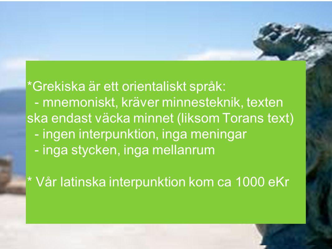 *Grekiska är ett orientaliskt språk: - mnemoniskt, kräver minnesteknik, texten ska endast väcka minnet (liksom Torans text) - ingen interpunktion, ing