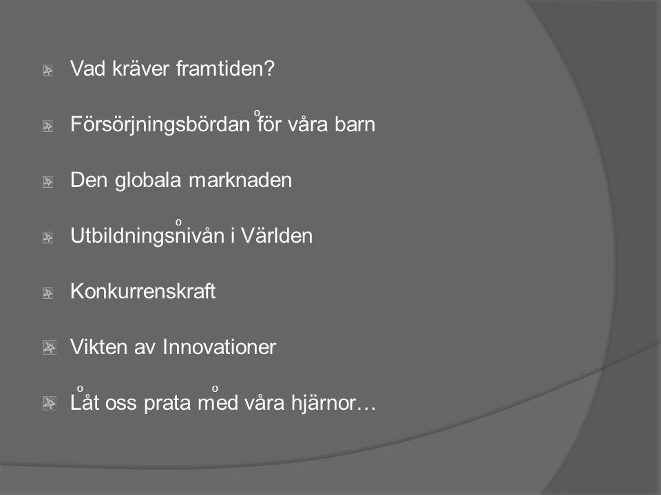 Vad kräver framtiden? Försörjningsbördan för våra barn Den globala marknaden Utbildningsnivån i Världen Konkurrenskraft Vikten av Innovationer Låt oss