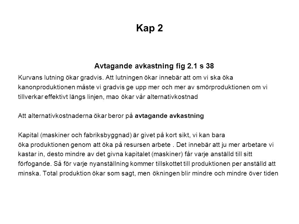 Kap 2 Avtagande avkastning fig 2.1 s 38 Kurvans lutning ökar gradvis. Att lutningen ökar innebär att om vi ska öka kanonproduktionen måste vi gradvis