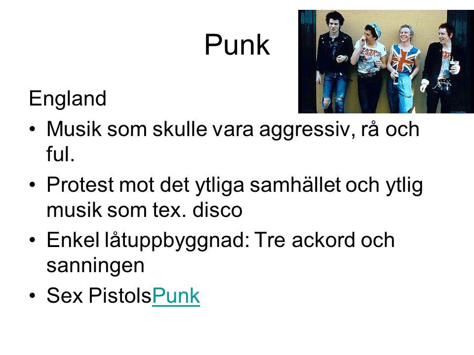 Punk England Musik som skulle vara aggressiv, rå och ful. Protest mot det ytliga samhället och ytlig musik som tex. disco Enkel låtuppbyggnad: Tre ack