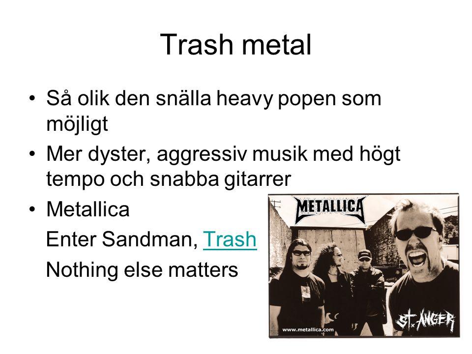 Trash metal Så olik den snälla heavy popen som möjligt Mer dyster, aggressiv musik med högt tempo och snabba gitarrer Metallica Enter Sandman, TrashTr