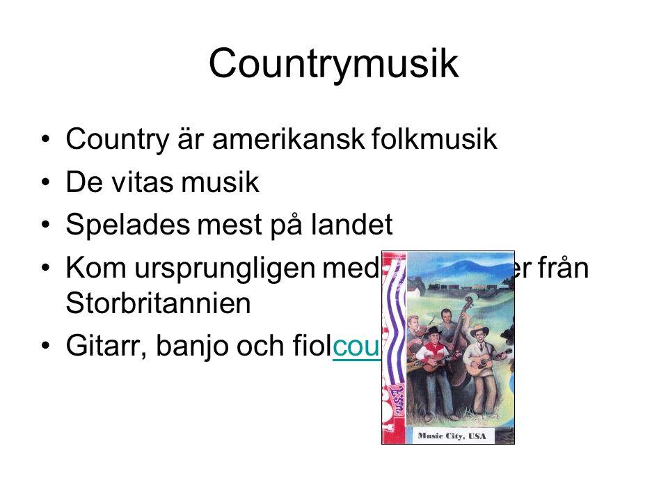 Countrymusik Country är amerikansk folkmusik De vitas musik Spelades mest på landet Kom ursprungligen med emigranter från Storbritannien Gitarr, banjo