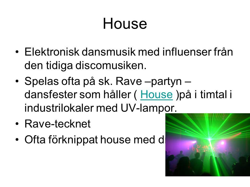 House Elektronisk dansmusik med influenser från den tidiga discomusiken. Spelas ofta på sk. Rave –partyn – dansfester som håller ( House )på i timtal
