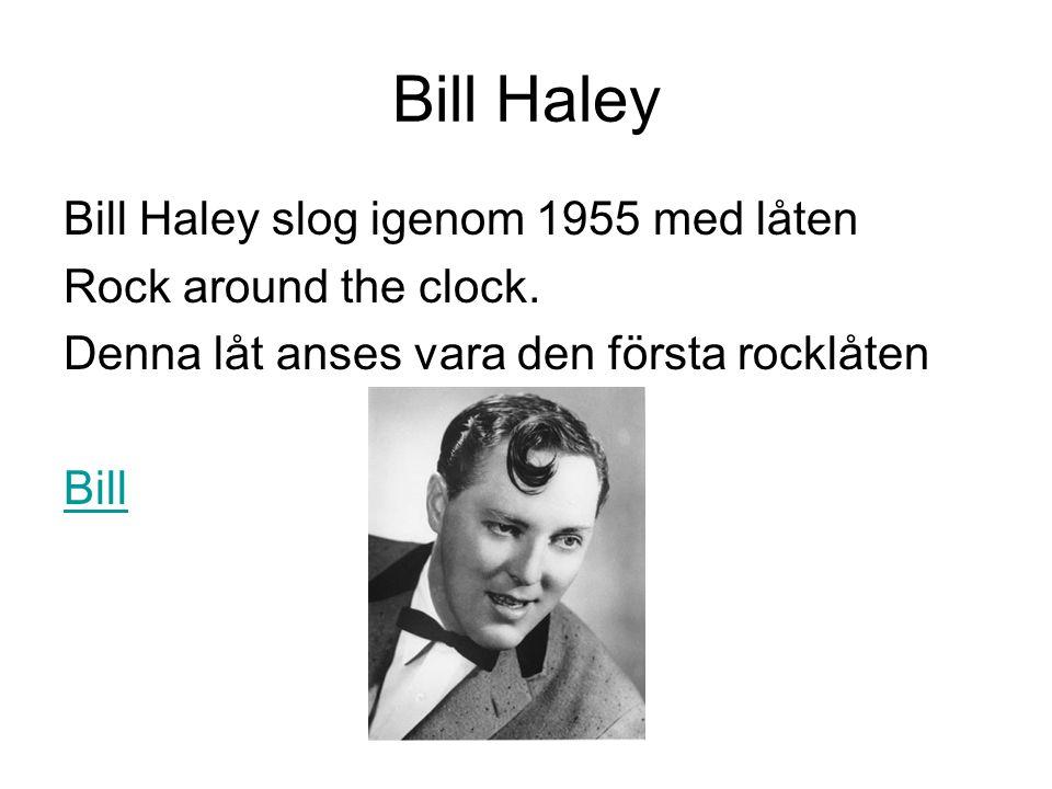 Bill Haley Bill Haley slog igenom 1955 med låten Rock around the clock. Denna låt anses vara den första rocklåten Bill