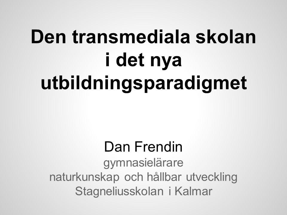 Den transmediala skolan i det nya utbildningsparadigmet Dan Frendin gymnasielärare naturkunskap och hållbar utveckling Stagneliusskolan i Kalmar