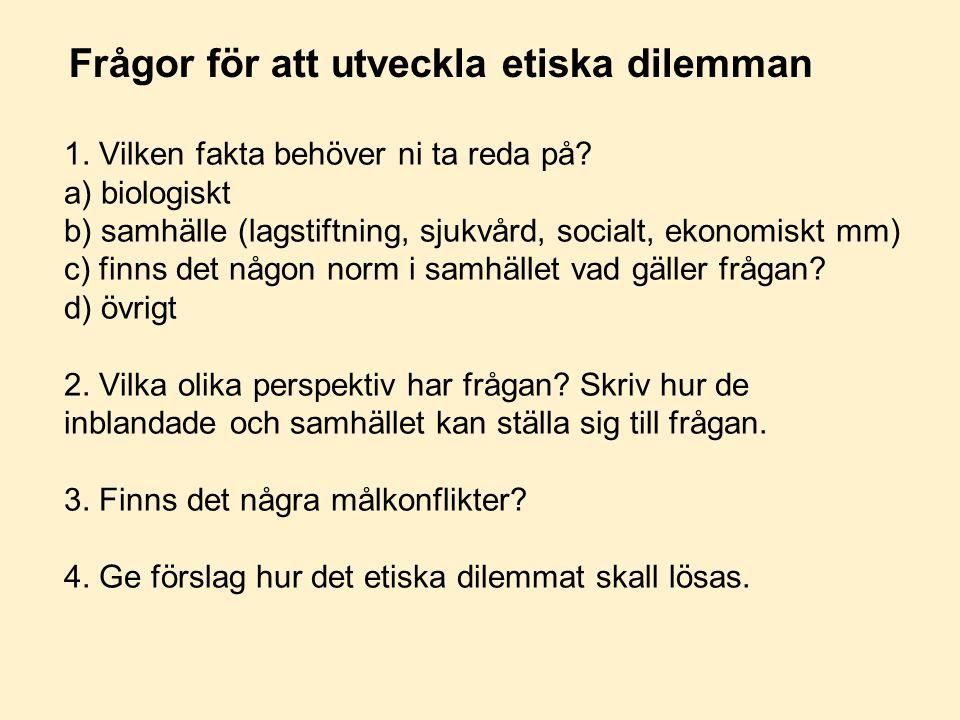 Frågor för att utveckla etiska dilemman 1. Vilken fakta behöver ni ta reda på? a) biologiskt b) samhälle (lagstiftning, sjukvård, socialt, ekonomiskt