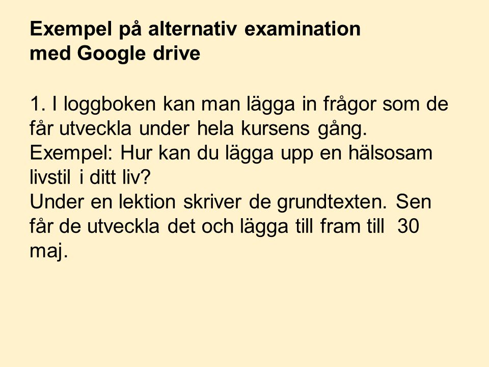 Exempel på alternativ examination med Google drive 1. I loggboken kan man lägga in frågor som de får utveckla under hela kursens gång. Exempel: Hur ka