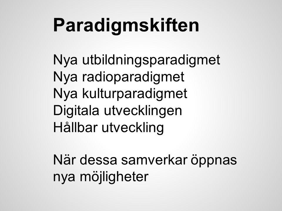 Paradigmskiften Nya utbildningsparadigmet Nya radioparadigmet Nya kulturparadigmet Digitala utvecklingen Hållbar utveckling När dessa samverkar öppnas nya möjligheter