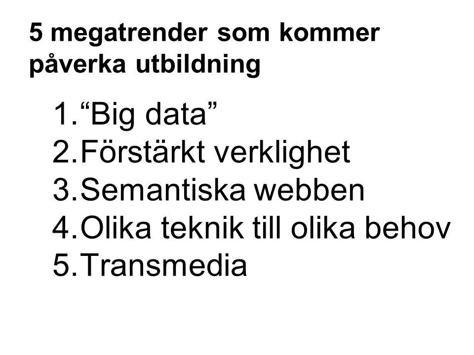 """5 megatrender som kommer påverka utbildning 1.""""Big data"""" 2.Förstärkt verklighet 3.Semantiska webben 4.Olika teknik till olika behov 5.Transmedia"""