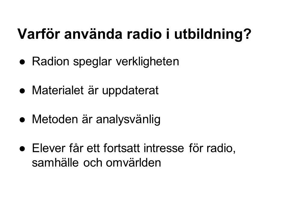 Varför använda radio i utbildning? ●Radion speglar verkligheten ●Materialet är uppdaterat ●Metoden är analysvänlig ●Elever får ett fortsatt intresse f