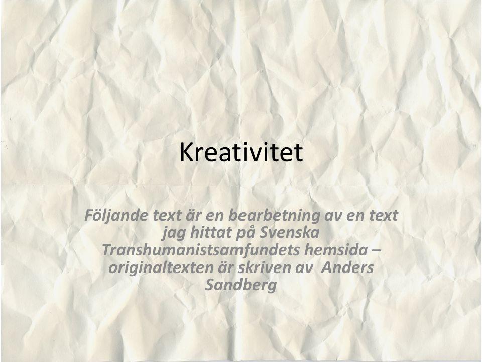 Kreativitet Följande text är en bearbetning av en text jag hittat på Svenska Transhumanistsamfundets hemsida – originaltexten är skriven av Anders San