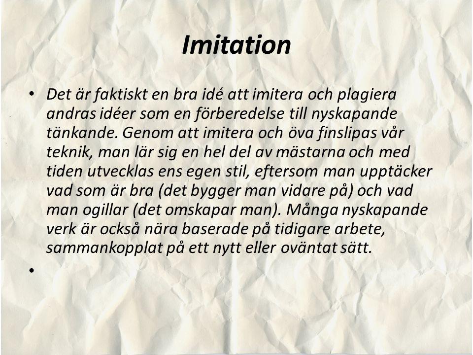 Imitation Det är faktiskt en bra idé att imitera och plagiera andras idéer som en förberedelse till nyskapande tänkande. Genom att imitera och öva fin