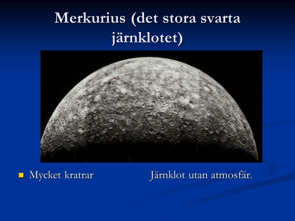 Merkurius (det stora svarta järnklotet) Mycket kratrar Mycket kratrar Järnklot utan atmosfär.