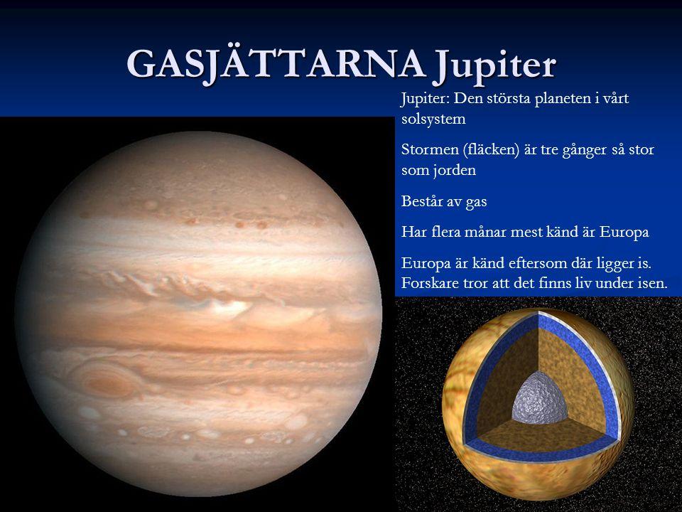 GASJÄTTARNA Jupiter Jupiter: Den största planeten i vårt solsystem Stormen (fläcken) är tre gånger så stor som jorden Består av gas Har flera månar mest känd är Europa Europa är känd eftersom där ligger is.