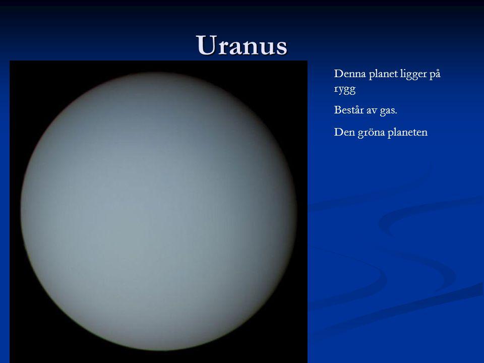 Uranus Denna planet ligger på rygg Består av gas. Den gröna planeten