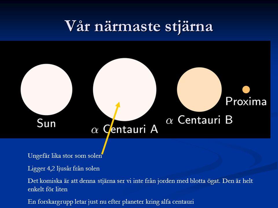Vår närmaste stjärna Ungefär lika stor som solen Ligger 4,2 ljusår från solen Det komiska är att denna stjärna ser vi inte från jorden med blotta ögat.