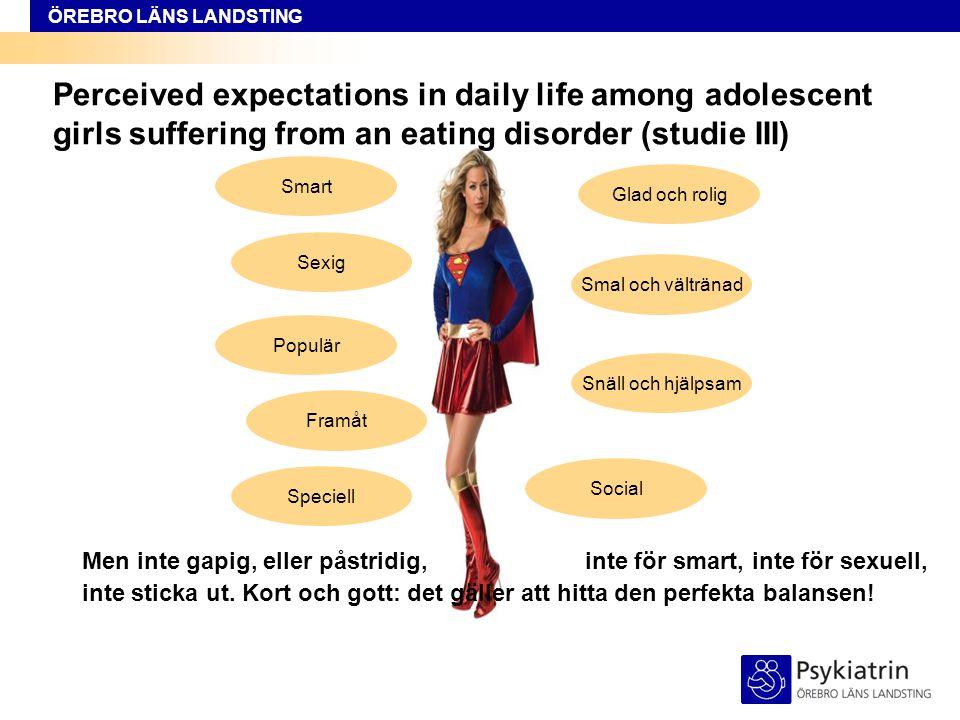 ÖREBRO LÄNS LANDSTING How to deal with sociocultural pressures in daily life – Reflections of adolescent girls suffering from eating disorders (studie IV) I studien framkom tre olika förhållningssätt för att hantera upplevda förväntningar: Att sträva efter att vara sig själv - uppfattades som det mest positiva förhållningssättet, men också det svåraste.