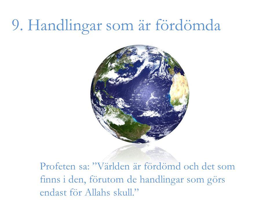 """9. Handlingar som är fördömda Profeten sa: """"Världen är fördömd och det som finns i den, förutom de handlingar som görs endast för Allahs skull."""""""