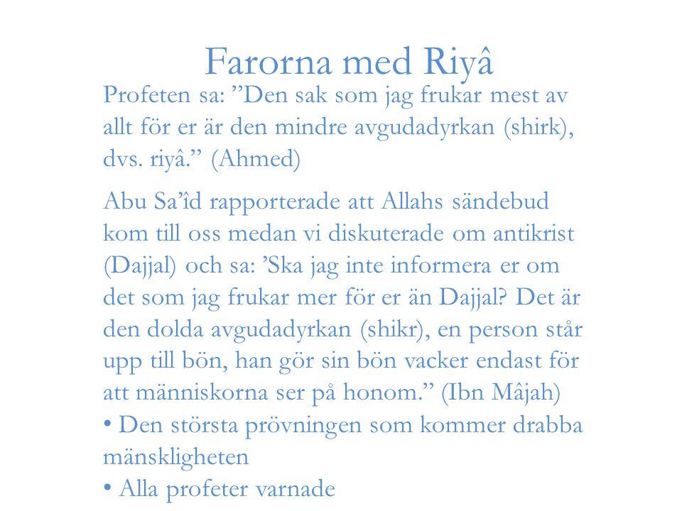 """Farorna med Riyâ Profeten sa: """"Den sak som jag frukar mest av allt för er är den mindre avgudadyrkan (shirk), dvs. riyâ."""" (Ahmed) Abu Sa'îd rapportera"""