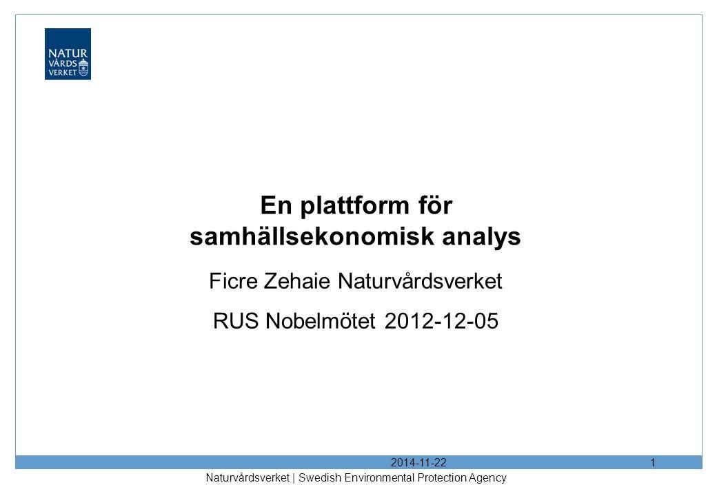 2014-11-22 Naturvårdsverket | Swedish Environmental Protection Agency 1 En plattform för samhällsekonomisk analys Ficre Zehaie Naturvårdsverket RUS Nobelmötet 2012-12-05