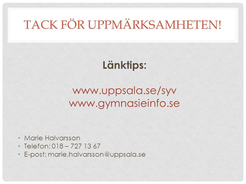 TACK FÖR UPPMÄRKSAMHETEN! Länktips: www.uppsala.se/syv www.gymnasieinfo.se Marie Halvarsson Telefon: 018 – 727 13 67 E-post: marie.halvarsson@uppsala.