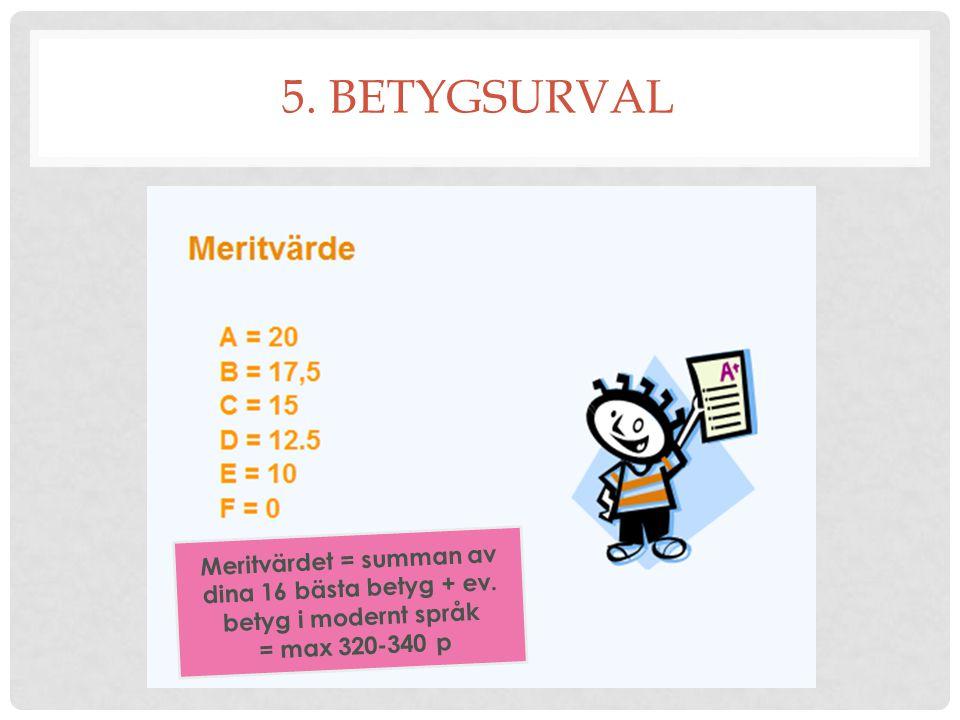5. BETYGSURVAL Meritvärdet = summan av dina 16 bästa betyg + ev. betyg i modernt språk = max 320-340 p