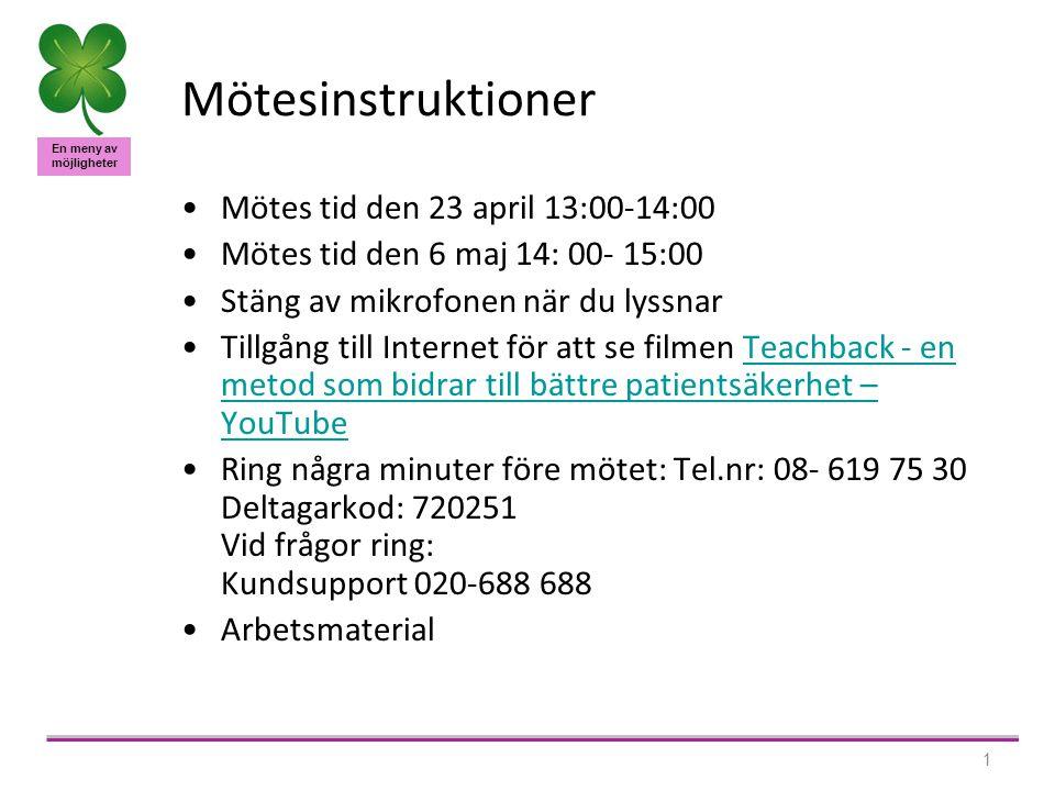 En meny av möjligheter 1 Mötesinstruktioner Mötes tid den 23 april 13:00-14:00 Mötes tid den 6 maj 14: 00- 15:00 Stäng av mikrofonen när du lyssnar Tillgång till Internet för att se filmen Teachback - en metod som bidrar till bättre patientsäkerhet – YouTubeTeachback - en metod som bidrar till bättre patientsäkerhet – YouTube Ring några minuter före mötet: Tel.nr: 08- 619 75 30 Deltagarkod: 720251 Vid frågor ring: Kundsupport 020-688 688 Arbetsmaterial