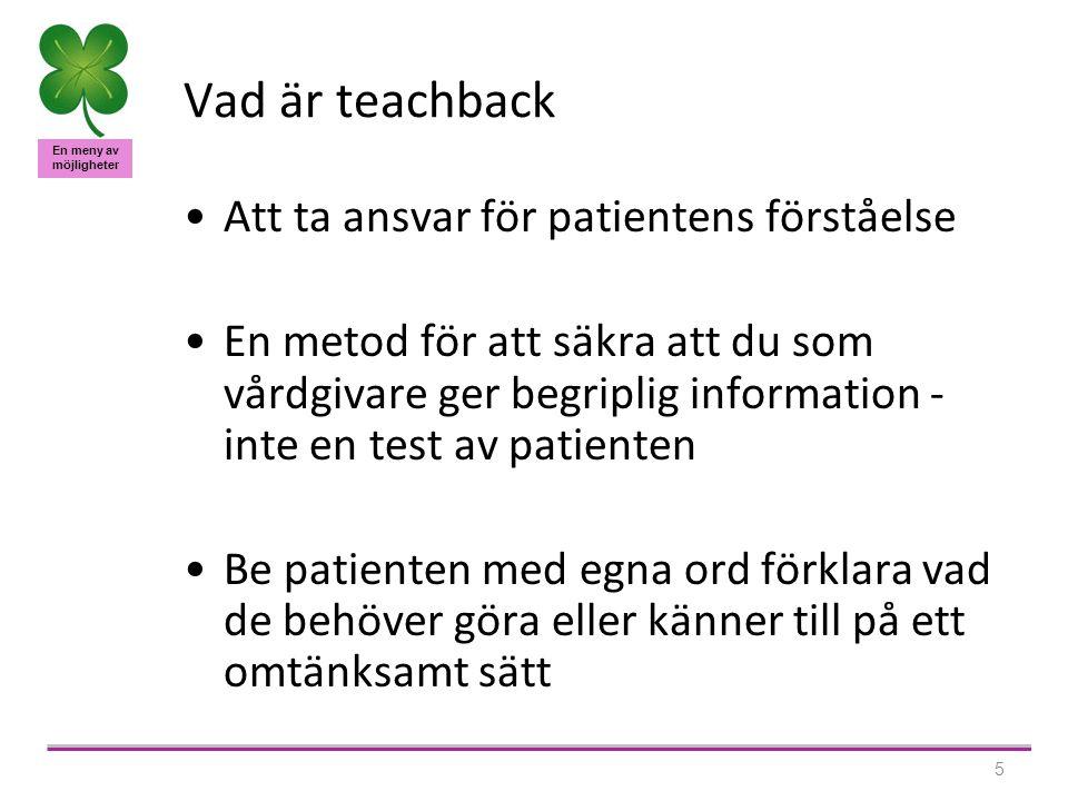 En meny av möjligheter 5 Vad är teachback Att ta ansvar för patientens förståelse En metod för att säkra att du som vårdgivare ger begriplig information - inte en test av patienten Be patienten med egna ord förklara vad de behöver göra eller känner till på ett omtänksamt sätt