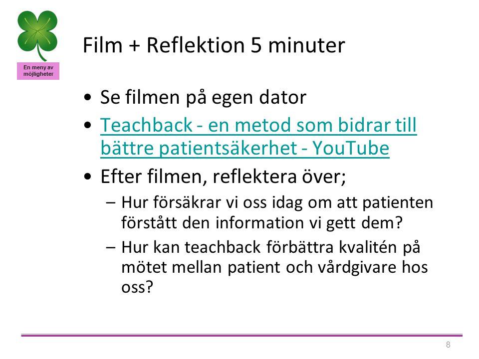 En meny av möjligheter 8 Film + Reflektion 5 minuter Se filmen på egen dator Teachback - en metod som bidrar till bättre patientsäkerhet - YouTubeTeachback - en metod som bidrar till bättre patientsäkerhet - YouTube Efter filmen, reflektera över; –Hur försäkrar vi oss idag om att patienten förstått den information vi gett dem.