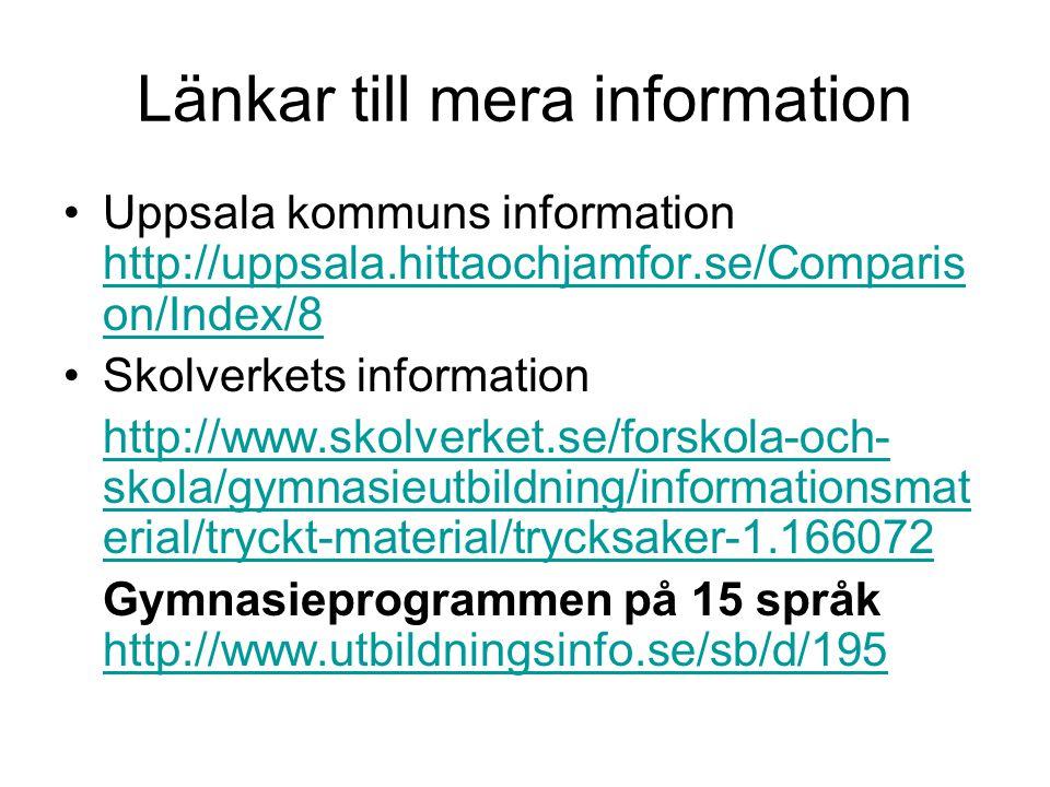 Länkar till mera information Uppsala kommuns information http://uppsala.hittaochjamfor.se/Comparis on/Index/8 http://uppsala.hittaochjamfor.se/Comparis on/Index/8 Skolverkets information http://www.skolverket.se/forskola-och- skola/gymnasieutbildning/informationsmat erial/tryckt-material/trycksaker-1.166072 Gymnasieprogrammen på 15 språk http://www.utbildningsinfo.se/sb/d/195 http://www.utbildningsinfo.se/sb/d/195