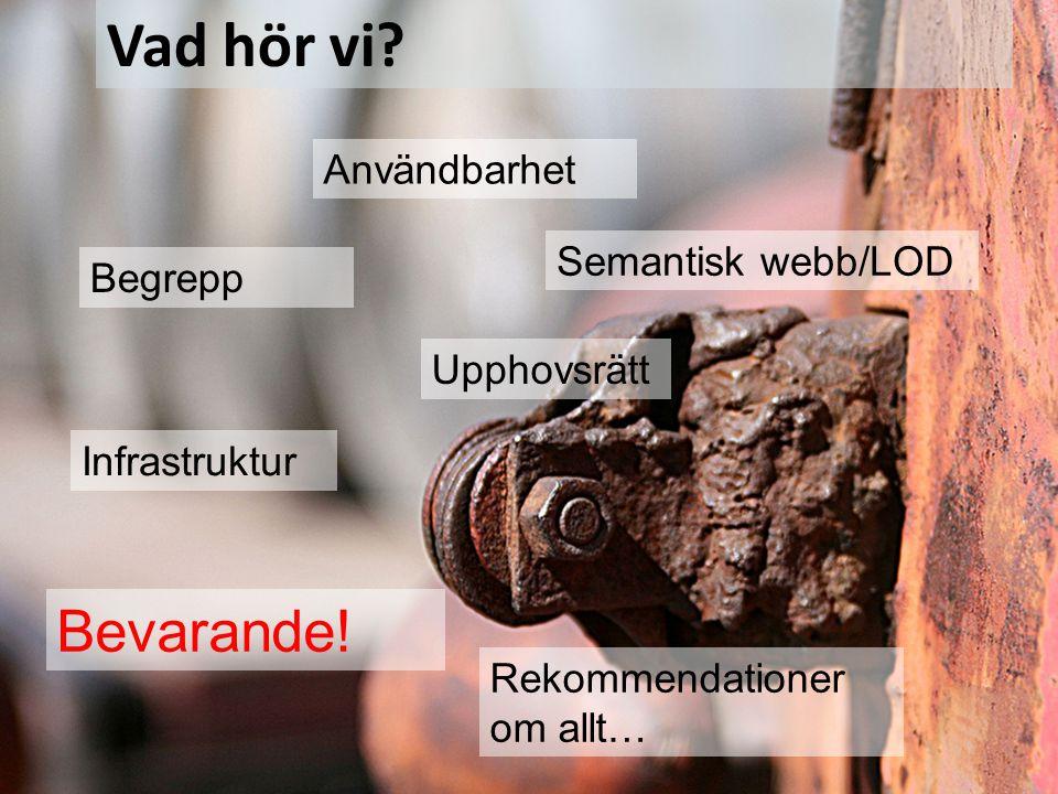 Begrepp Semantisk webb/LOD Bevarande! Användbarhet Rekommendationer om allt… Vad hör vi? Upphovsrätt Infrastruktur Gemensamma standarder