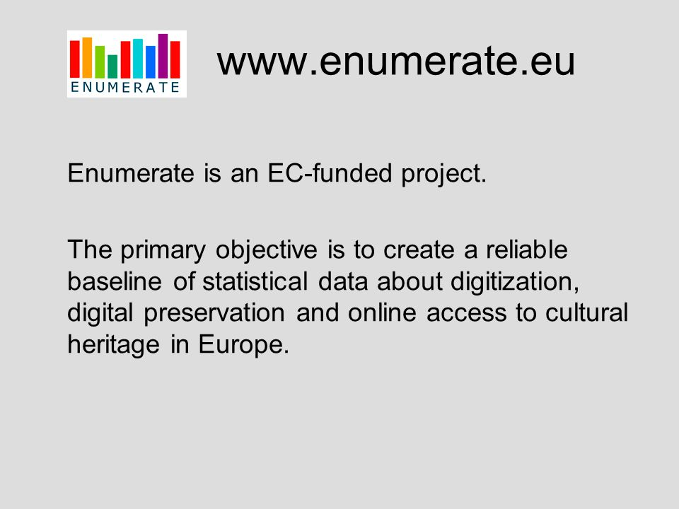 www.enumerate.eu Enumerate is an EC-funded project. The primary objective is to create a reliable baseline of statistical data about digitization, dig