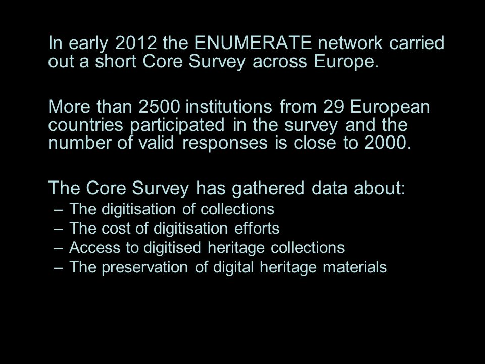 In early 2012 the ENUMERATE network carried out a short Core Survey across Europe. More than 2500 institutions from 29 European countries participated