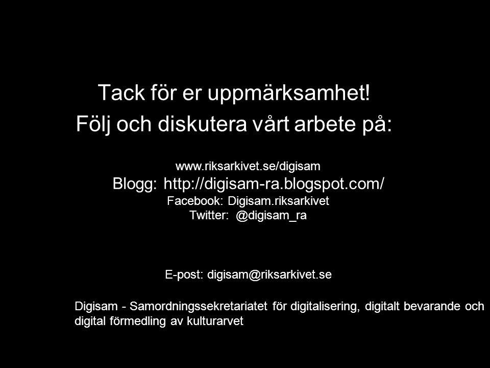Tack för er uppmärksamhet! Följ och diskutera vårt arbete på: www.riksarkivet.se/digisam Blogg: http://digisam-ra.blogspot.com/ Facebook: Digisam.riks