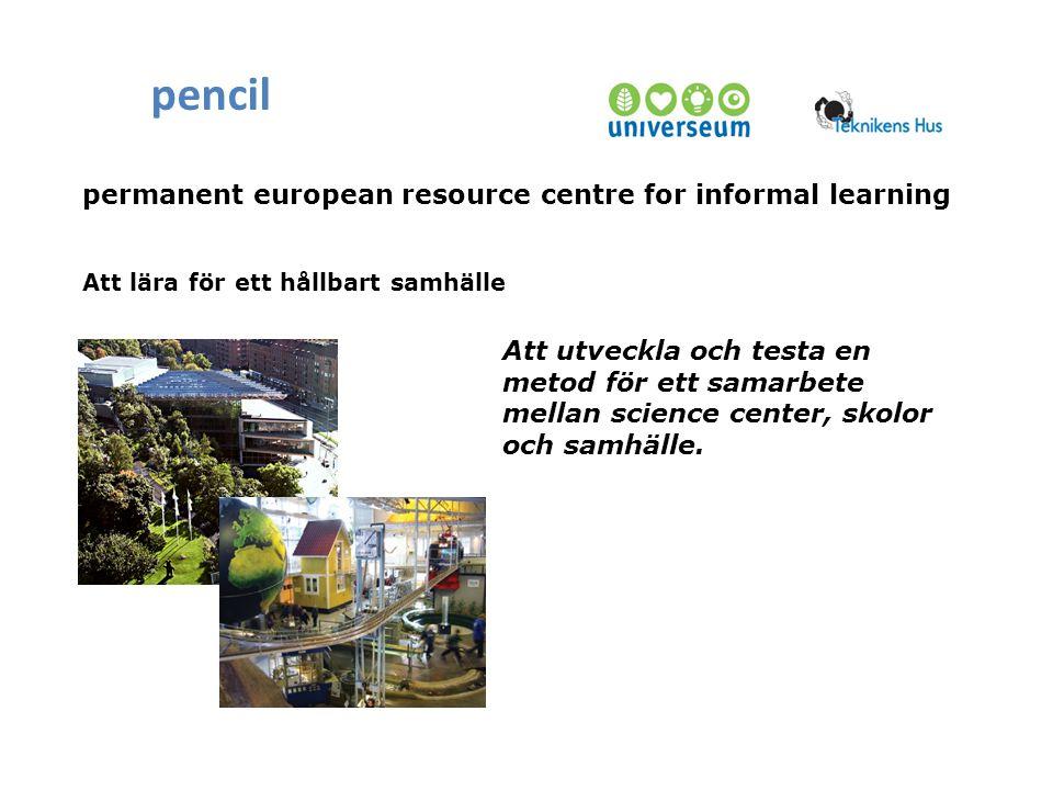 permanent european resource centre for informal learning pencil Att lära för ett hållbart samhälle Att utveckla och testa en metod för ett samarbete mellan science center, skolor och samhälle.
