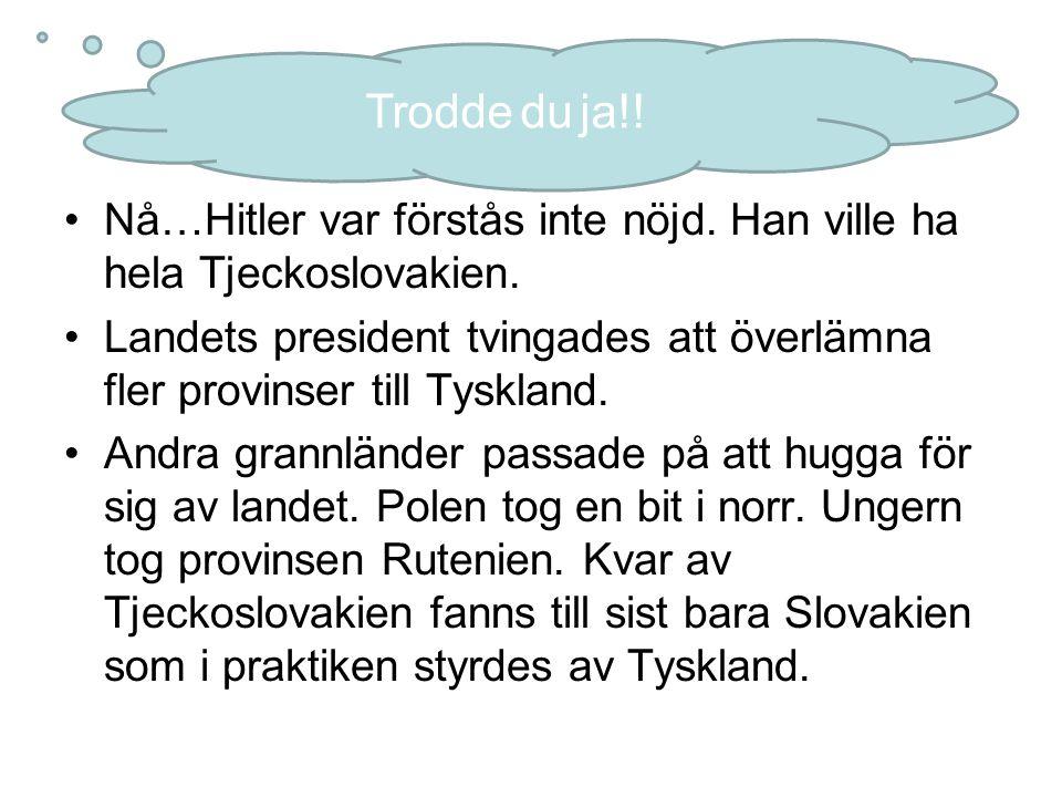 Nå…Hitler var förstås inte nöjd. Han ville ha hela Tjeckoslovakien. Landets president tvingades att överlämna fler provinser till Tyskland. Andra gran