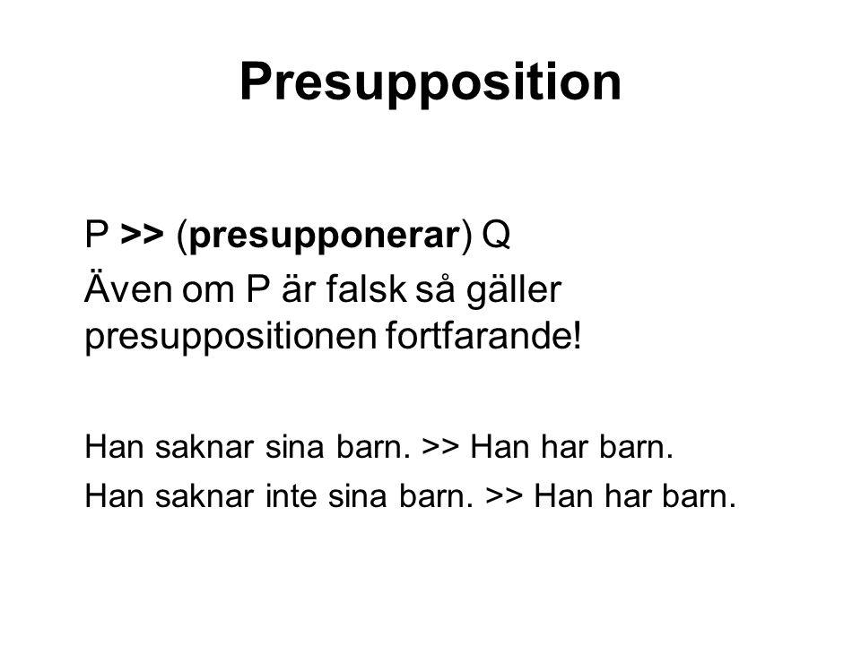 Presupposition P >> (presupponerar) Q Även om P är falsk så gäller presuppositionen fortfarande.