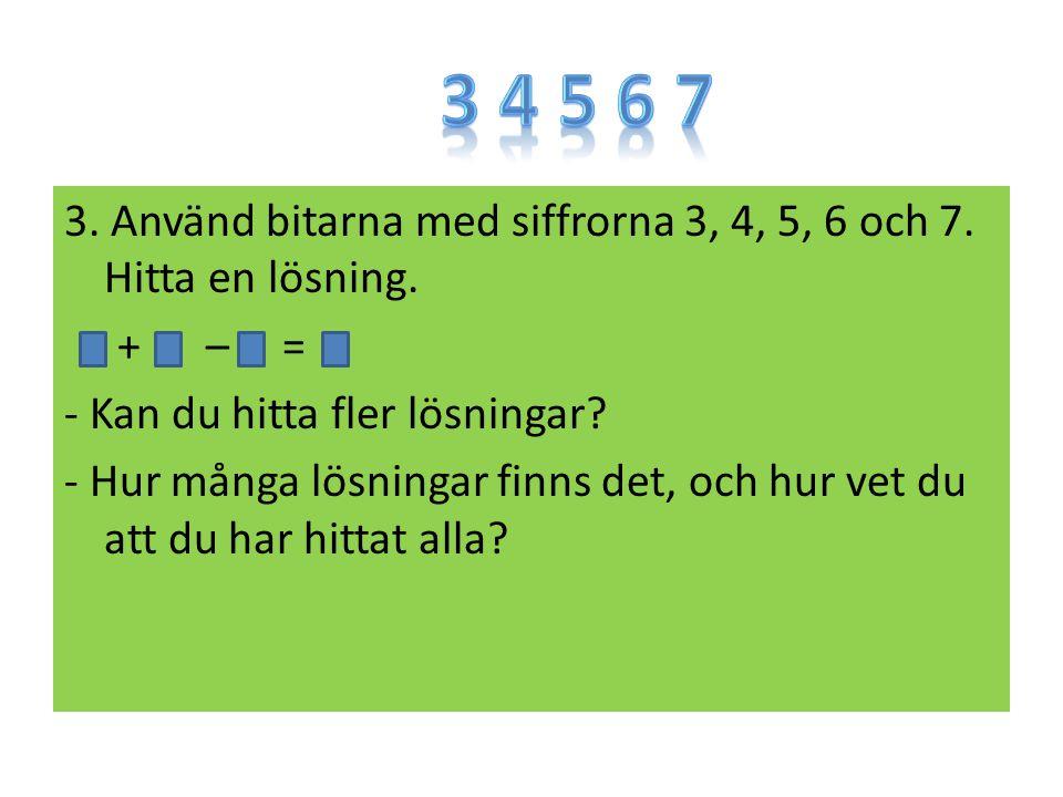 3. Använd bitarna med siffrorna 3, 4, 5, 6 och 7. Hitta en lösning. + – = - Kan du hitta fler lösningar? - Hur många lösningar finns det, och hur vet