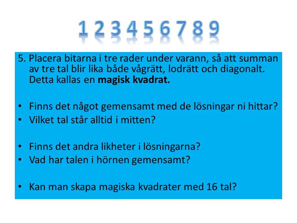 5. Placera bitarna i tre rader under varann, så att summan av tre tal blir lika både vågrätt, lodrätt och diagonalt. Detta kallas en magisk kvadrat. F